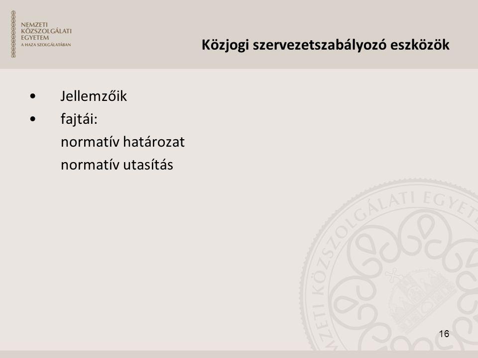 Közjogi szervezetszabályozó eszközök •Jellemzőik •fajtái: normatív határozat normatív utasítás 16