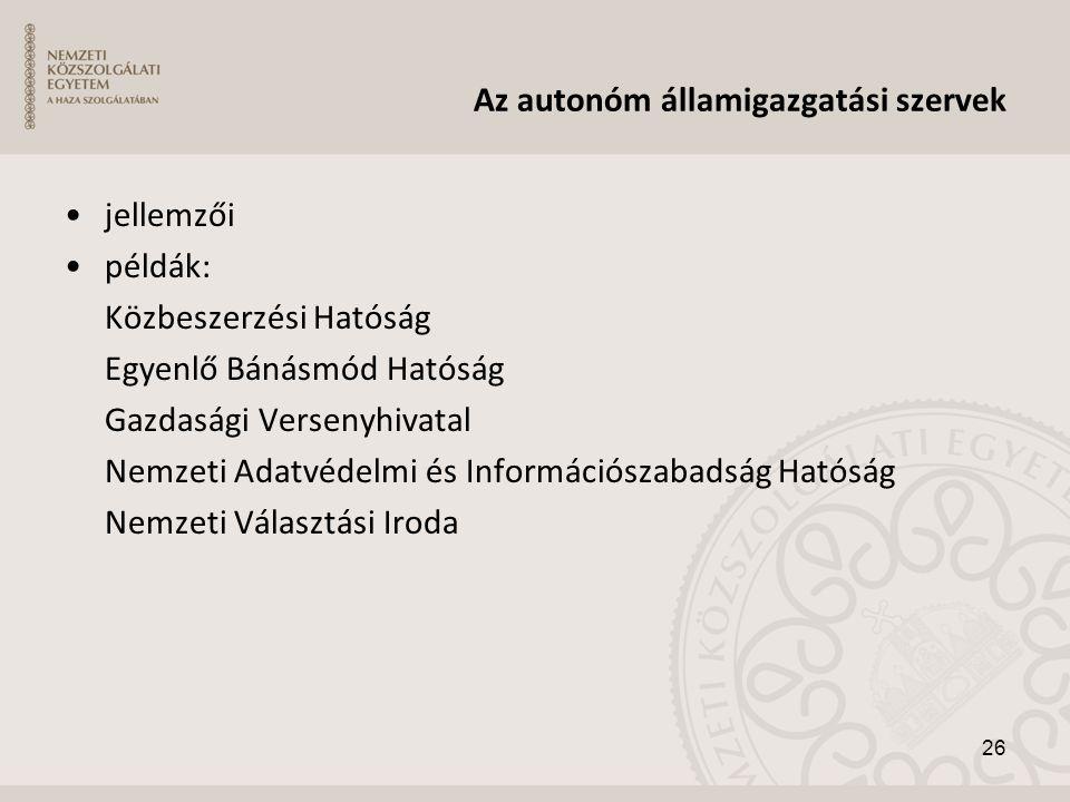 Az autonóm államigazgatási szervek •jellemzői •példák: Közbeszerzési Hatóság Egyenlő Bánásmód Hatóság Gazdasági Versenyhivatal Nemzeti Adatvédelmi és