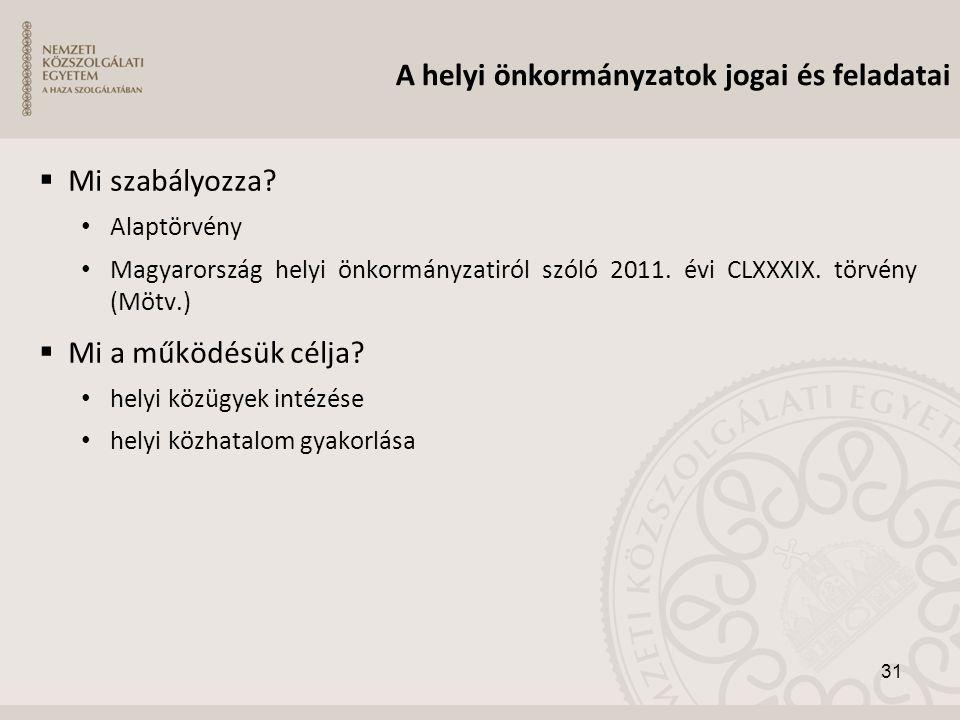  Mi szabályozza? • Alaptörvény • Magyarország helyi önkormányzatiról szóló 2011. évi CLXXXIX. törvény (Mötv.)  Mi a működésük célja? • helyi közügye