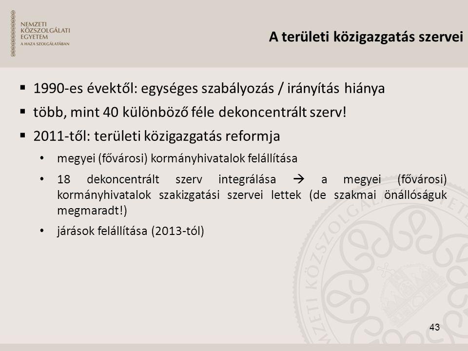 A területi közigazgatás szervei  1990-es évektől: egységes szabályozás / irányítás hiánya  több, mint 40 különböző féle dekoncentrált szerv!  2011-