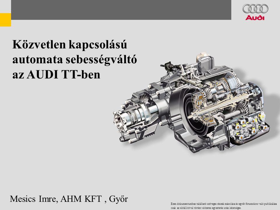Közvetlen kapcsolású automata sebességváltó az AUDI TT-ben Mesics Imre, AHM KFT, Győr Ezen dokumentumban található szöveges részek másolása és egyéb fórumokon való publikálása csak az elöállítóval történt elözetes egyeztetés után lehetséges.