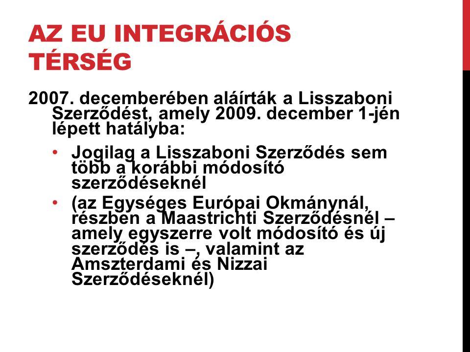 AZ EU INTEGRÁCIÓS TÉRSÉG 2007. decemberében aláírták a Lisszaboni Szerződést, amely 2009. december 1-jén lépett hatályba: •Jogilag a Lisszaboni Szerző