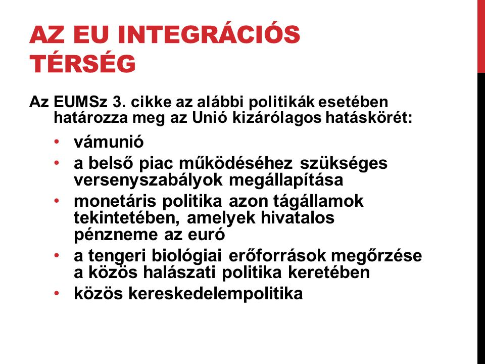 AZ EU INTEGRÁCIÓS TÉRSÉG Az EUMSz 3. cikke az alábbi politikák esetében határozza meg az Unió kizárólagos hatáskörét: •vámunió •a belső piac működéséh