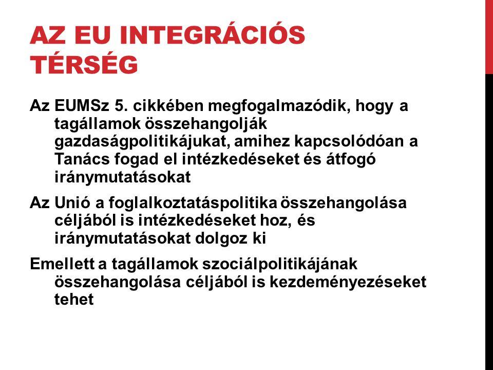 AZ EU INTEGRÁCIÓS TÉRSÉG Az EUMSz 5. cikkében megfogalmazódik, hogy a tagállamok összehangolják gazdaságpolitikájukat, amihez kapcsolódóan a Tanács fo