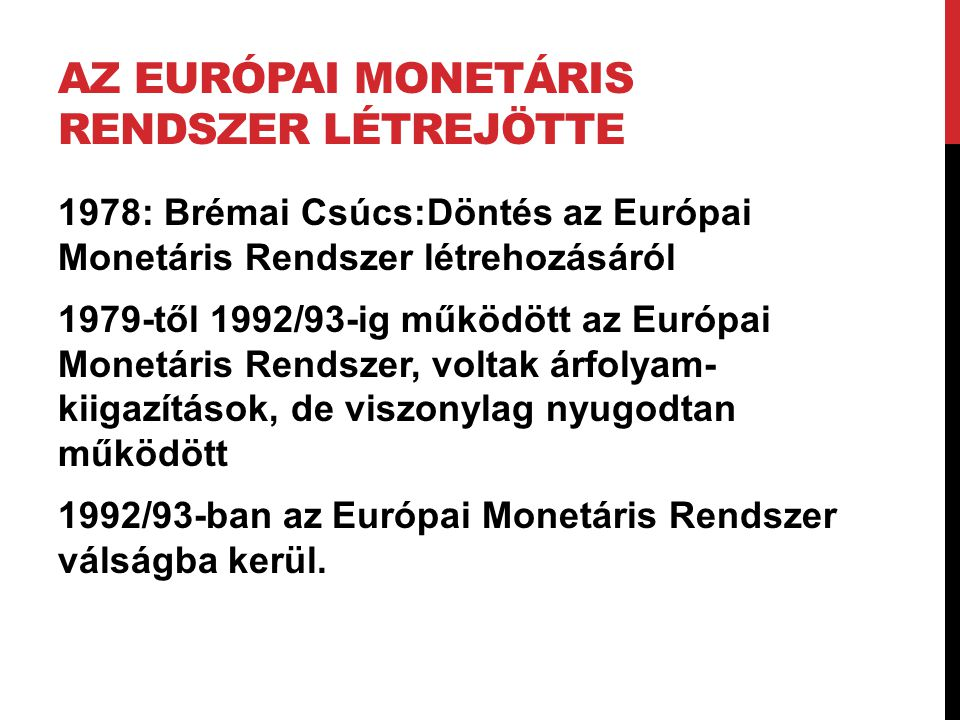 AZ EURÓPAI MONETÁRIS RENDSZER LÉTREJÖTTE 1978: Brémai Csúcs:Döntés az Európai Monetáris Rendszer létrehozásáról 1979-től 1992/93-ig működött az Európa