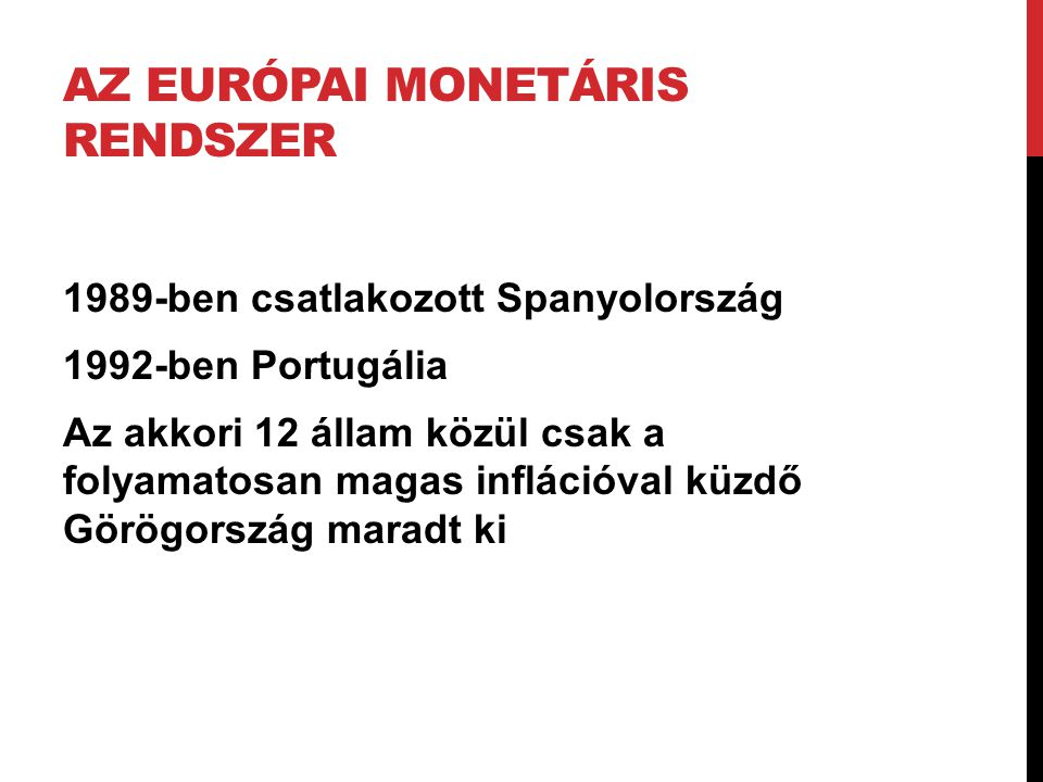 AZ EURÓPAI MONETÁRIS RENDSZER 1989-ben csatlakozott Spanyolország 1992-ben Portugália Az akkori 12 állam közül csak a folyamatosan magas inflációval k