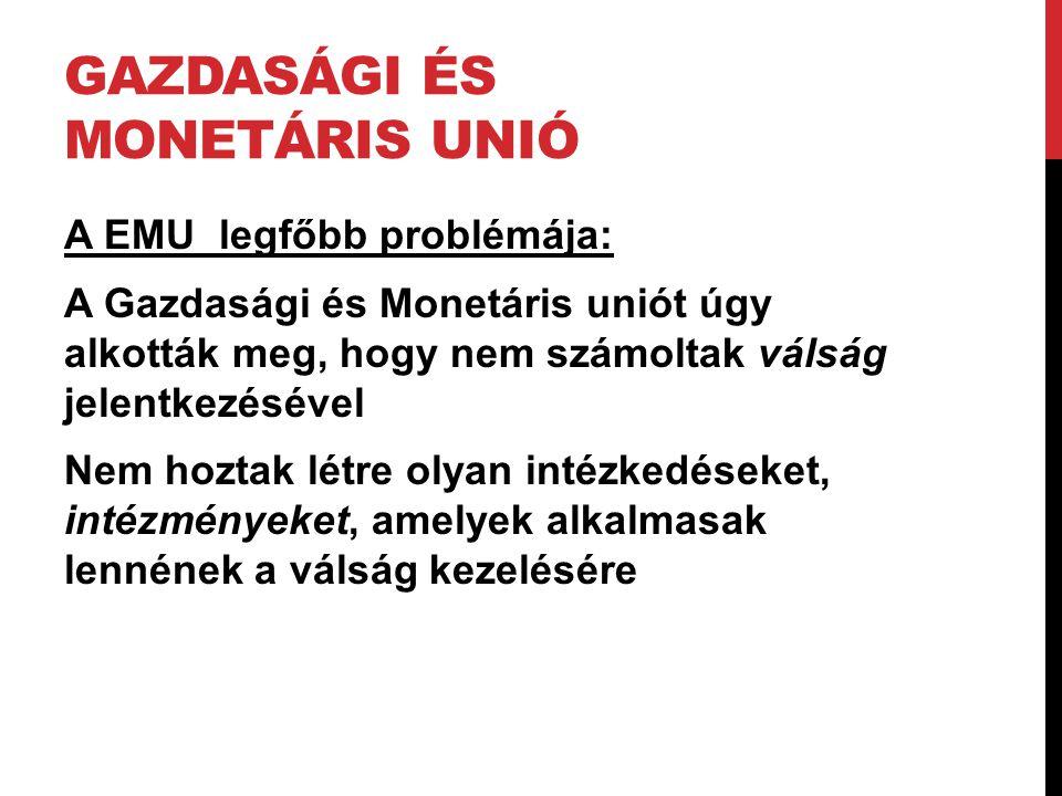 GAZDASÁGI ÉS MONETÁRIS UNIÓ A EMU legfőbb problémája: A Gazdasági és Monetáris uniót úgy alkották meg, hogy nem számoltak válság jelentkezésével Nem h