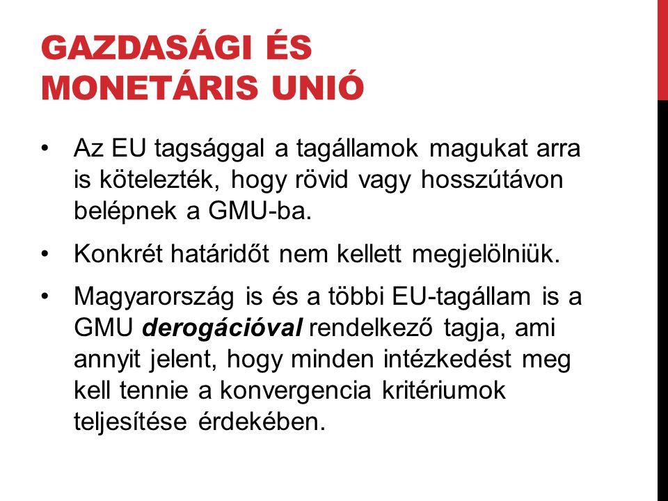 GAZDASÁGI ÉS MONETÁRIS UNIÓ •Az EU tagsággal a tagállamok magukat arra is kötelezték, hogy rövid vagy hosszútávon belépnek a GMU-ba. •Konkrét határidő