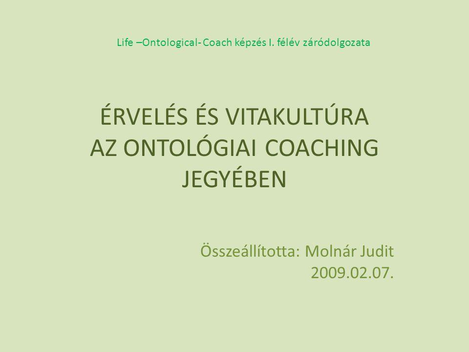 ÉRVELÉS ÉS VITAKULTÚRA AZ ONTOLÓGIAI COACHING JEGYÉBEN Összeállította: Molnár Judit 2009.02.07.