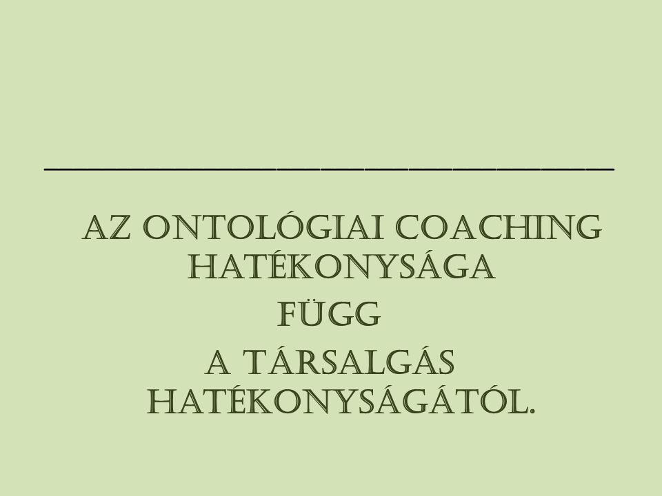 _______________________________________ Az ontológiai coaching hatékonysága függ a társalgás hatékonyságától.