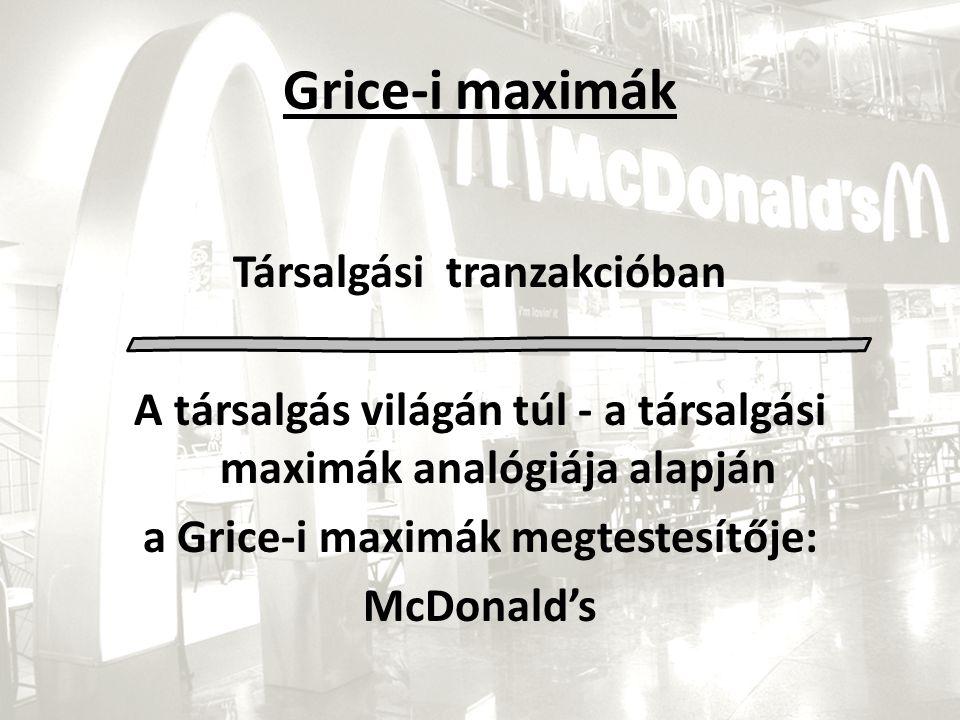 Grice-i maximák Társalgási tranzakcióban A társalgás világán túl - a társalgási maximák analógiája alapján a Grice-i maximák megtestesítője: McDonald's
