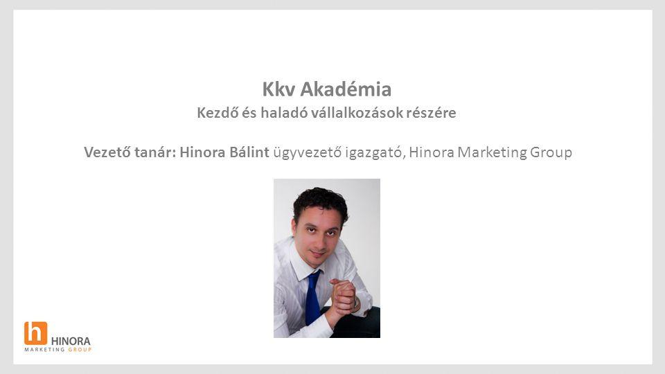 Kkv Akadémia Kezdő és haladó vállalkozások részére Vezető tanár: Hinora Bálint ügyvezető igazgató, Hinora Marketing Group