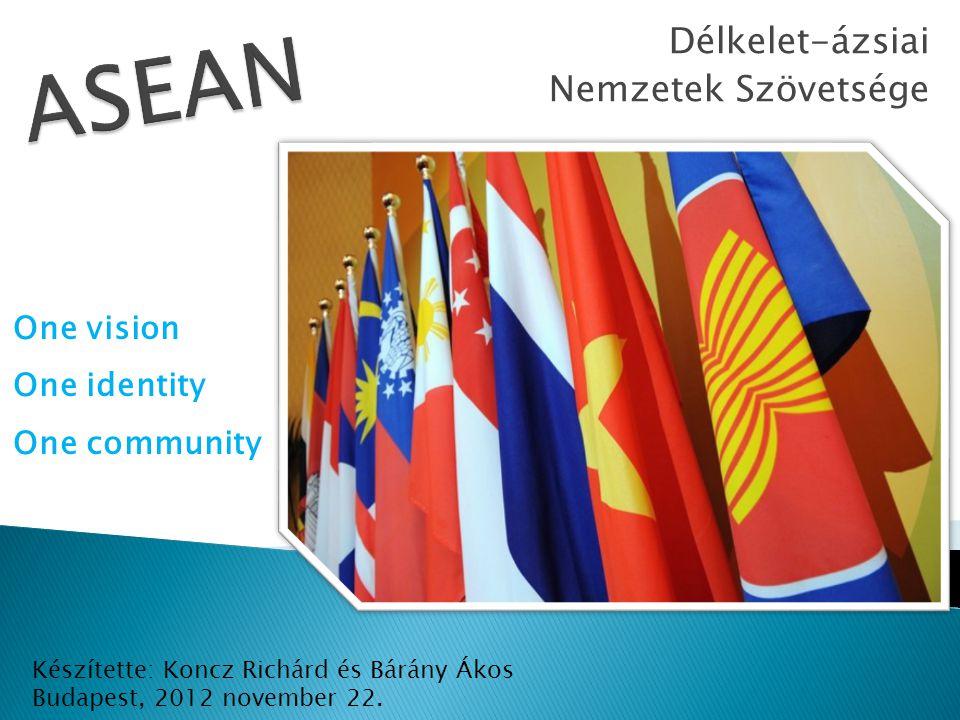 Délkelet-ázsiai Nemzetek Szövetsége One vision One identity One community Készítette: Koncz Richárd és Bárány Ákos Budapest, 2012 november 22.