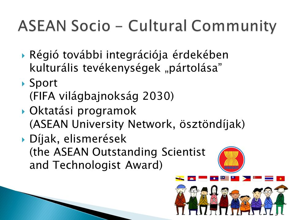 """ Régió további integrációja érdekében kulturális tevékenységek """"pártolása  Sport (FIFA világbajnokság 2030)  Oktatási programok (ASEAN University Network, ösztöndíjak)  Díjak, elismerések (the ASEAN Outstanding Scientist and Technologist Award)"""