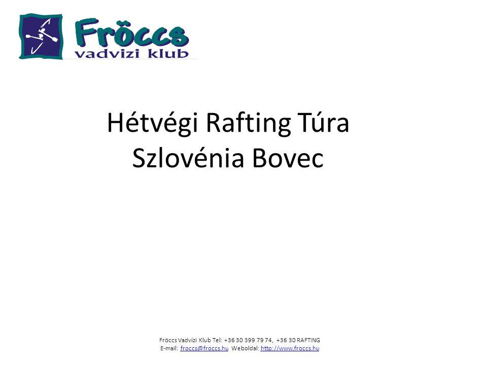 Hétvégi Rafting Túra Szlovénia Bovec Fröccs Vadvízi Klub Tel: +36 30 399 79 74, +36 30 RAFTING E-mail: froccs@froccs.hu Weboldal: http://www.froccs.hu