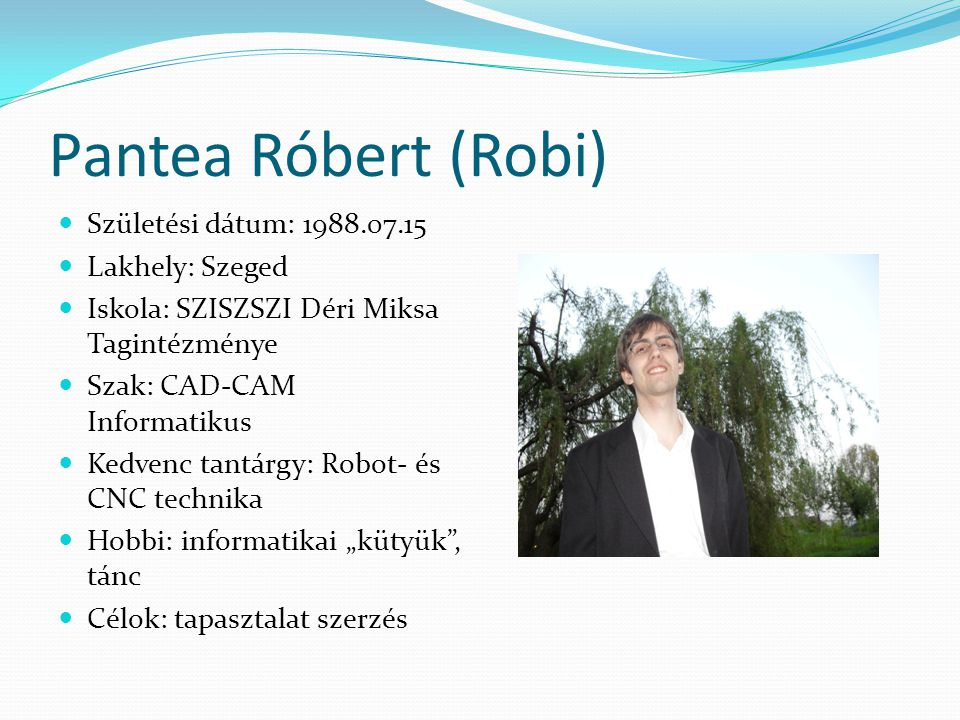 Pantea Róbert (Robi)  Születési dátum: 1988.07.15  Lakhely: Szeged  Iskola: SZISZSZI Déri Miksa Tagintézménye  Szak: CAD-CAM Informatikus  Kedven