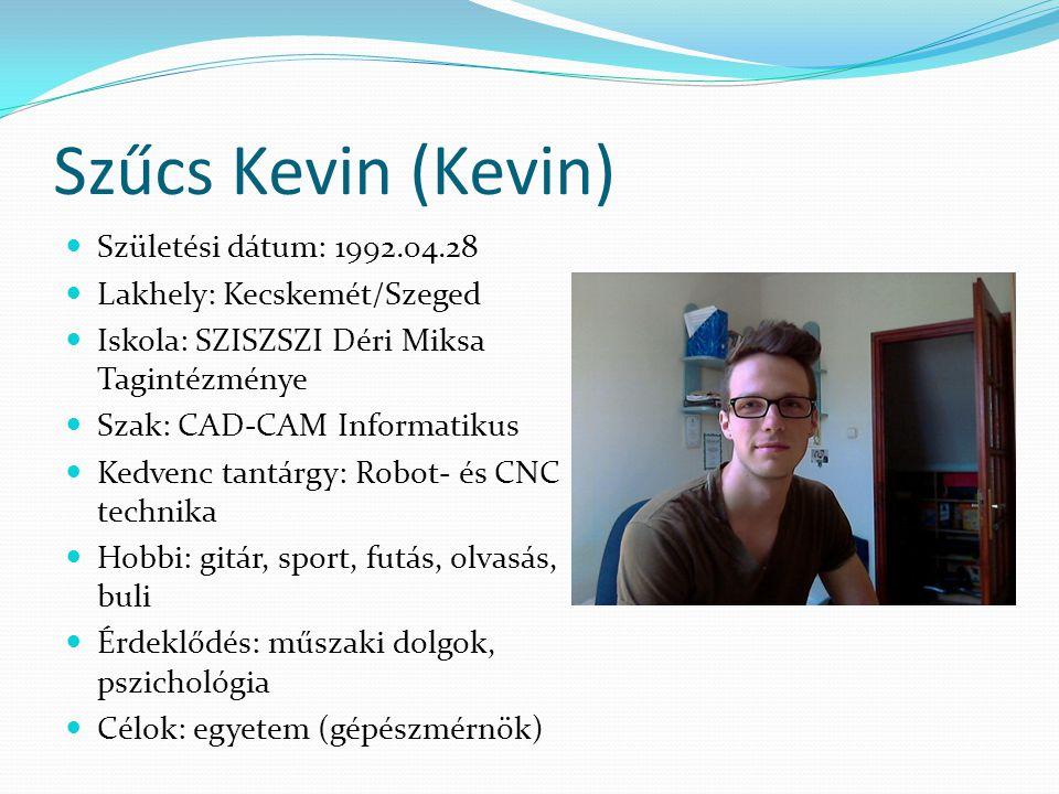 Szűcs Kevin (Kevin)  Születési dátum: 1992.04.28  Lakhely: Kecskemét/Szeged  Iskola: SZISZSZI Déri Miksa Tagintézménye  Szak: CAD-CAM Informatikus
