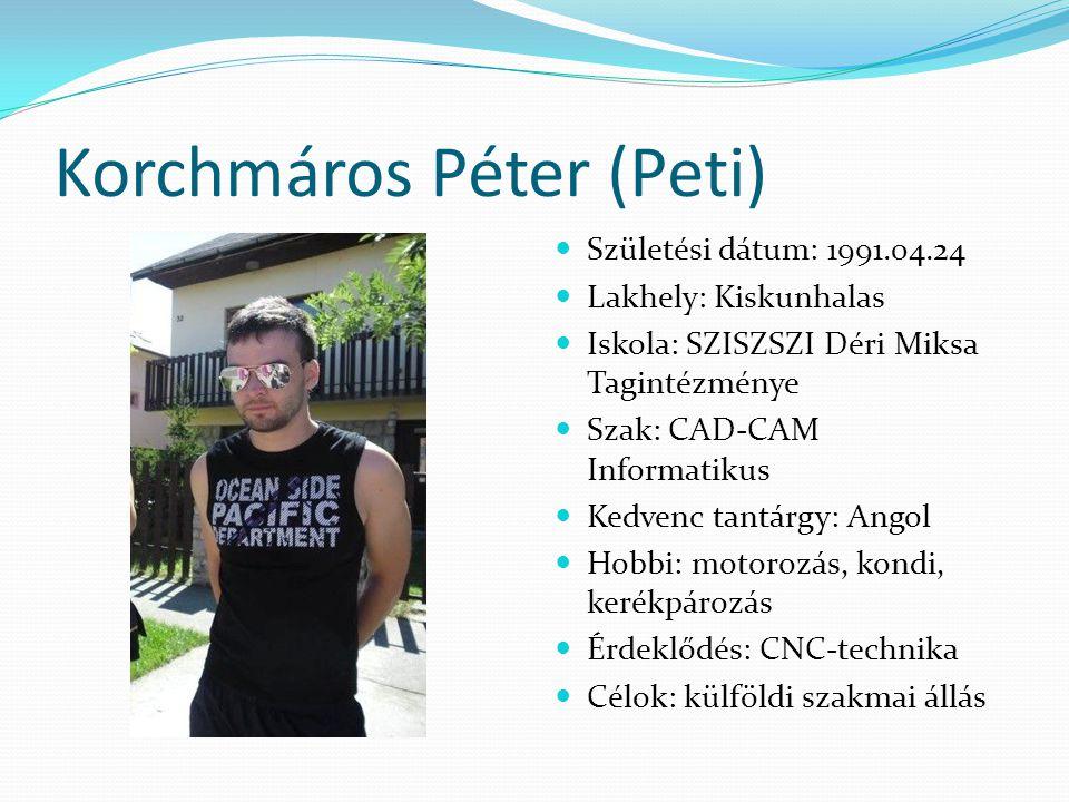 Korchmáros Péter (Peti)  Születési dátum: 1991.04.24  Lakhely: Kiskunhalas  Iskola: SZISZSZI Déri Miksa Tagintézménye  Szak: CAD-CAM Informatikus