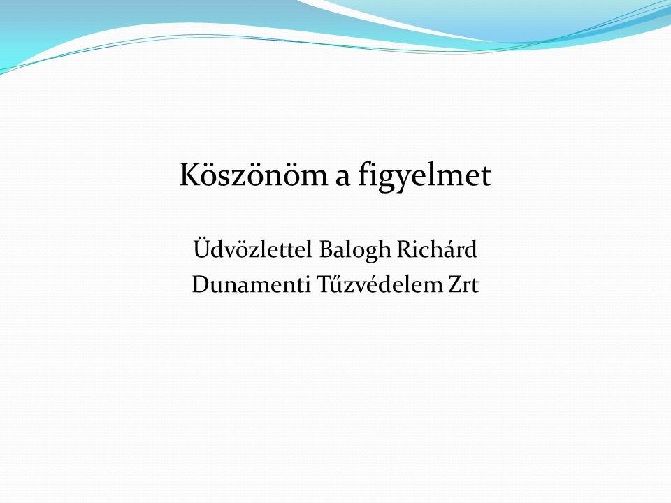 Köszönöm a figyelmet Üdvözlettel Balogh Richárd Dunamenti Tűzvédelem Zrt