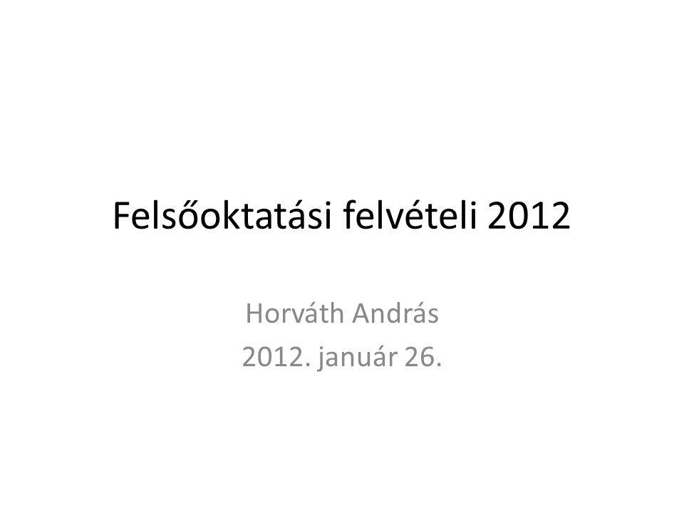 Felsőoktatási felvételi 2012 Horváth András 2012. január 26.