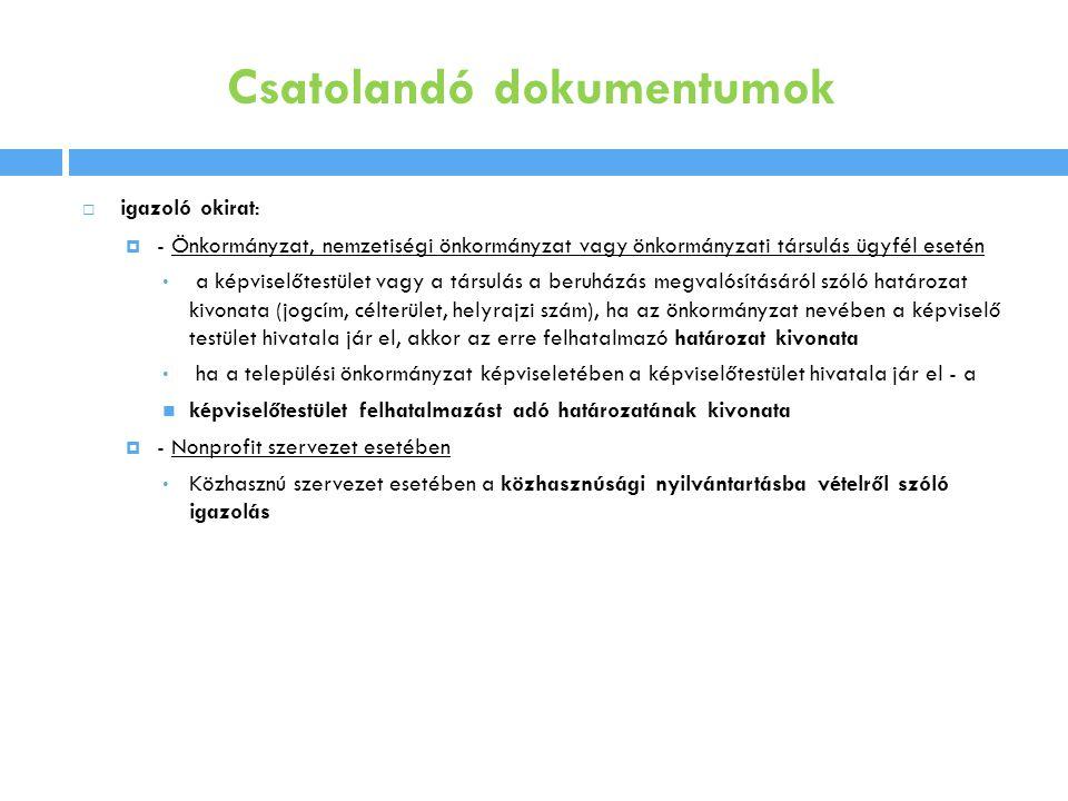 Csatolandó dokumentumok  igazoló okirat:  - Önkormányzat, nemzetiségi önkormányzat vagy önkormányzati társulás ügyfél esetén • a képviselőtestület vagy a társulás a beruházás megvalósításáról szóló határozat kivonata (jogcím, célterület, helyrajzi szám), ha az önkormányzat nevében a képviselő testület hivatala jár el, akkor az erre felhatalmazó határozat kivonata • ha a települési önkormányzat képviseletében a képviselőtestület hivatala jár el - a  képviselőtestület felhatalmazást adó határozatának kivonata  - Nonprofit szervezet esetében • Közhasznú szervezet esetében a közhasznúsági nyilvántartásba vételről szóló igazolás