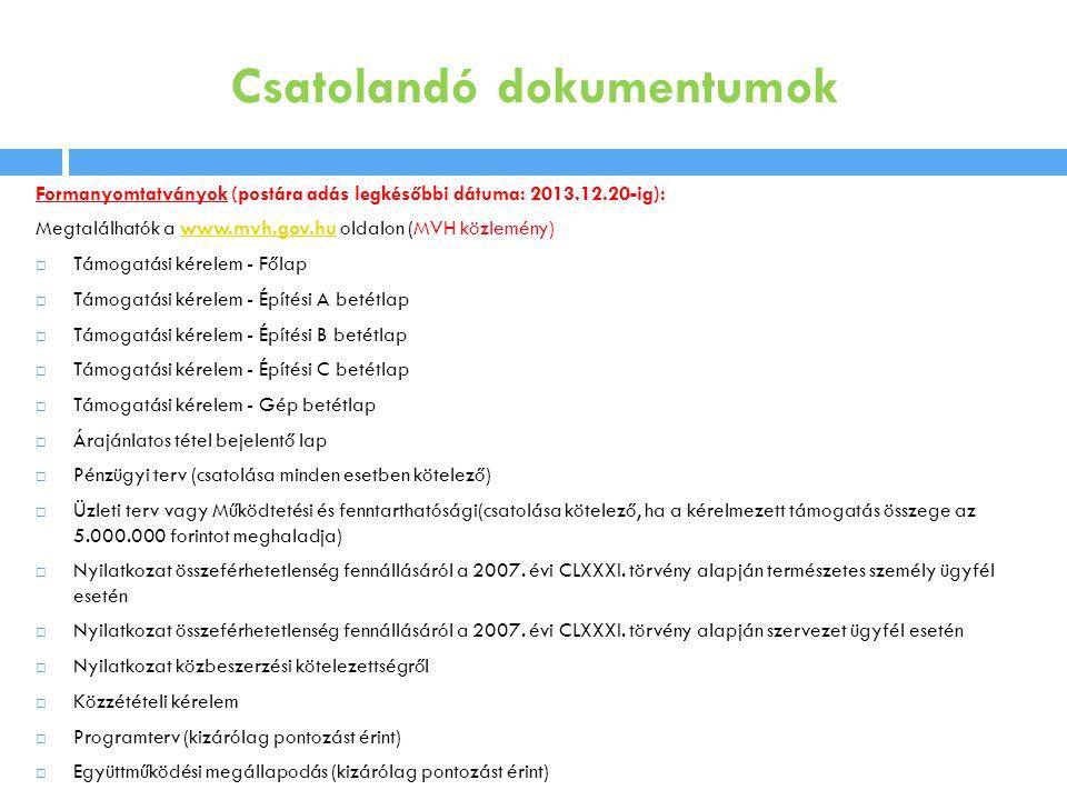Csatolandó dokumentumok Formanyomtatványok (postára adás legkésőbbi dátuma: 2013.12.20-ig): Megtalálhatók a www.mvh.gov.hu oldalon (MVH közlemény)www.mvh.gov.hu  Támogatási kérelem - Főlap  Támogatási kérelem - Építési A betétlap  Támogatási kérelem - Építési B betétlap  Támogatási kérelem - Építési C betétlap  Támogatási kérelem - Gép betétlap  Árajánlatos tétel bejelentő lap  Pénzügyi terv (csatolása minden esetben kötelező)  Üzleti terv vagy Működtetési és fenntarthatósági(csatolása kötelező, ha a kérelmezett támogatás összege az 5.000.000 forintot meghaladja)  Nyilatkozat összeférhetetlenség fennállásáról a 2007.