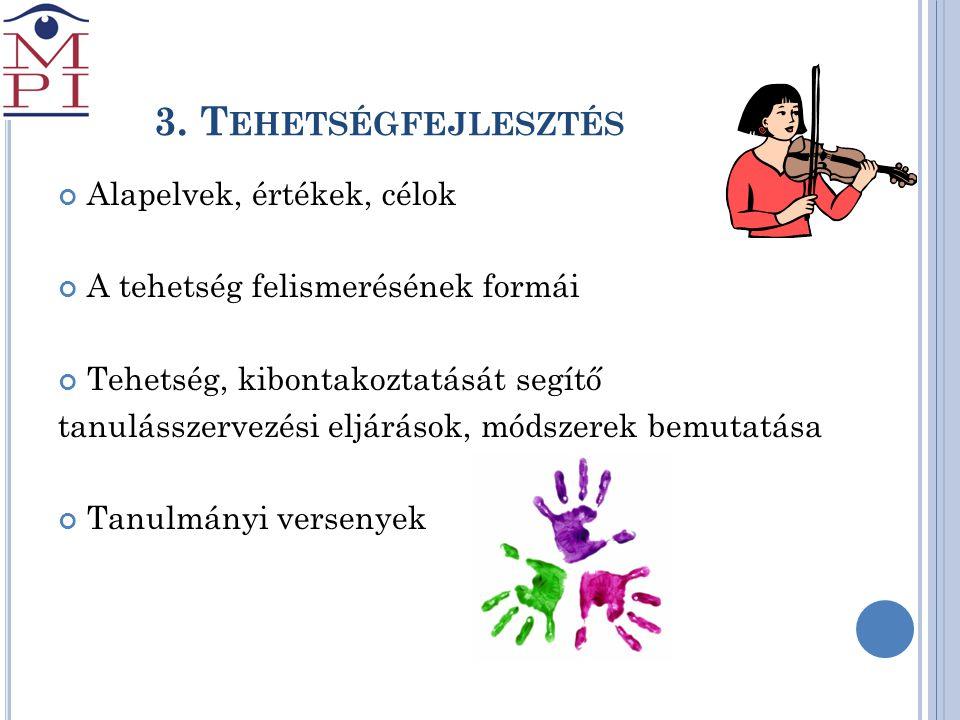3. T EHETSÉGFEJLESZTÉS Alapelvek, értékek, célok A tehetség felismerésének formái Tehetség, kibontakoztatását segítő tanulásszervezési eljárások, móds