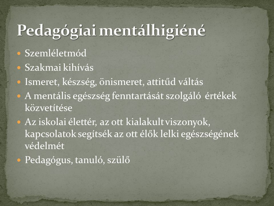  Szemléletmód  Szakmai kihívás  Ismeret, készség, önismeret, attitűd váltás  A mentális egészség fenntartását szolgáló értékek közvetítése  Az is