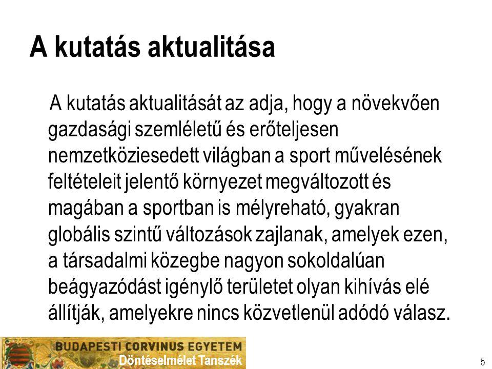 Döntéselmélet Tanszék 6 Tudományos pozícionálás  A stratégiai döntéshozatalhoz szükséges kontextus differenciált feltárása  Általános és sportágspecifikus jellemzők  Hivatásos és szabadidősport  Sportszervezeti stratégiai alternatívák elemzése  Teljesítménymérés és menedzsment fejlesztési lehetőségek az egyes szinteken  Szemléleti keret: a magyar sport nemzetközi versenyképessége