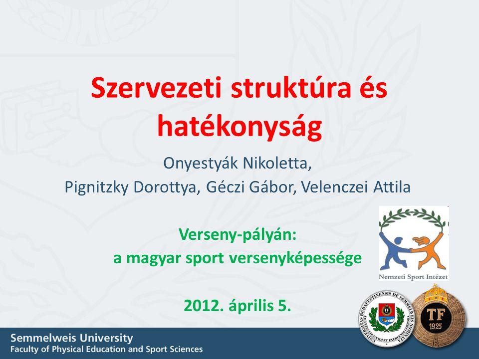 Szervezeti struktúra és hatékonyság Onyestyák Nikoletta, Pignitzky Dorottya, Géczi Gábor, Velenczei Attila Verseny-pályán: a magyar sport versenyképessége 2012.