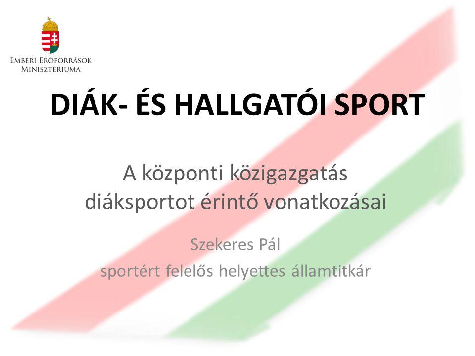 DIÁK- ÉS HALLGATÓI SPORT A központi közigazgatás diáksportot érintő vonatkozásai Szekeres Pál sportért felelős helyettes államtitkár