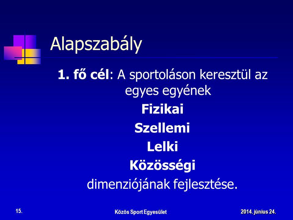 1. fő cél: A sportoláson keresztül az egyes egyének Fizikai Szellemi Lelki Közösségi dimenziójának fejlesztése. Alapszabály Közös Sport Egyesület 15.