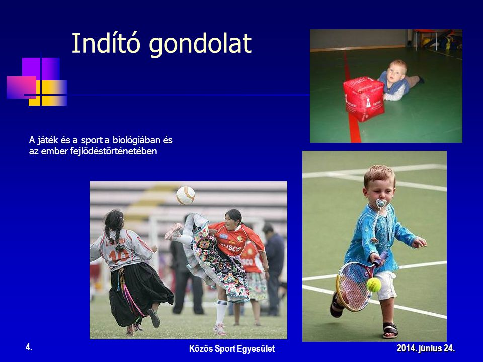 A játék és a sport a biológiában és az ember fejlődéstörténetében Közös Sport Egyesület 4. 2014. június 24.2014. június 24.2014. június 24. Indító gon