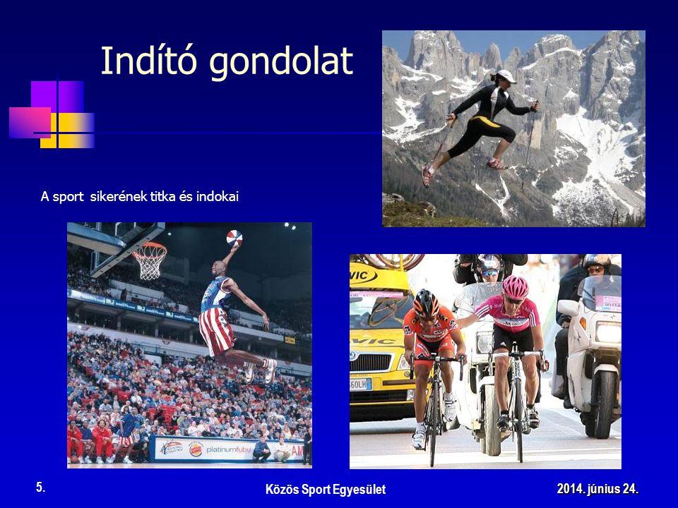 A sport sikerének titka és indokai Közös Sport Egyesület 5. 2014. június 24.2014. június 24.2014. június 24. Indító gondolat