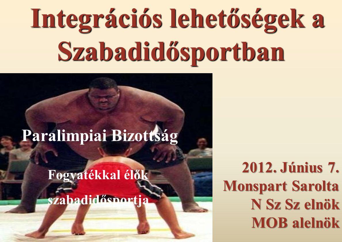 2012. Június 7. Monspart Sarolta N Sz Sz elnök MOB alelnök Fogyatékkal élők szabadidősportja Integrációs lehetőségek a Szabadidősportban Paralimpiai B