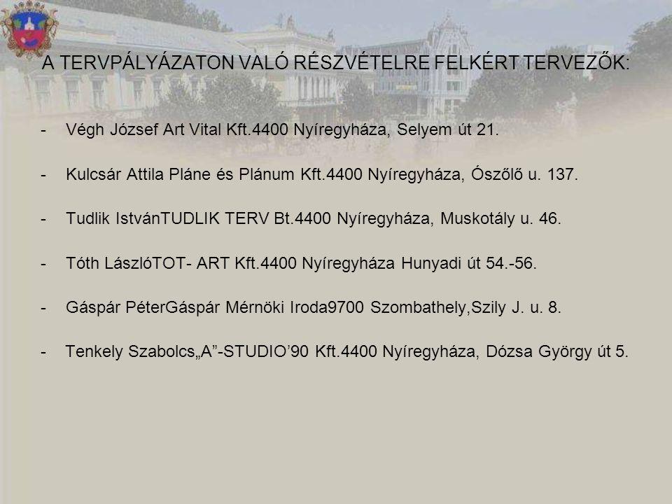A TERVPÁLYÁZATON VALÓ RÉSZVÉTELRE FELKÉRT TERVEZŐK: -Végh József Art Vital Kft.4400 Nyíregyháza, Selyem út 21. -Kulcsár Attila Pláne és Plánum Kft.440