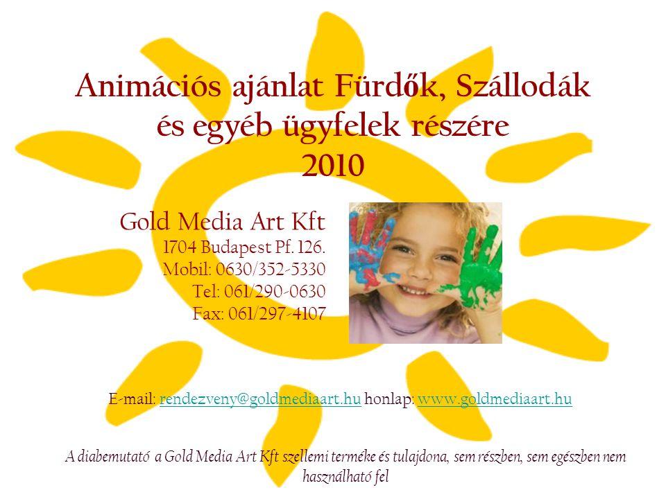 Animációs ajánlat Fürd ő k, Szállodák és egyéb ügyfelek részére 2010 Gold Media Art Kft 1704 Budapest Pf. 126. Mobil: 0630/352-5330 Tel: 061/290-0630