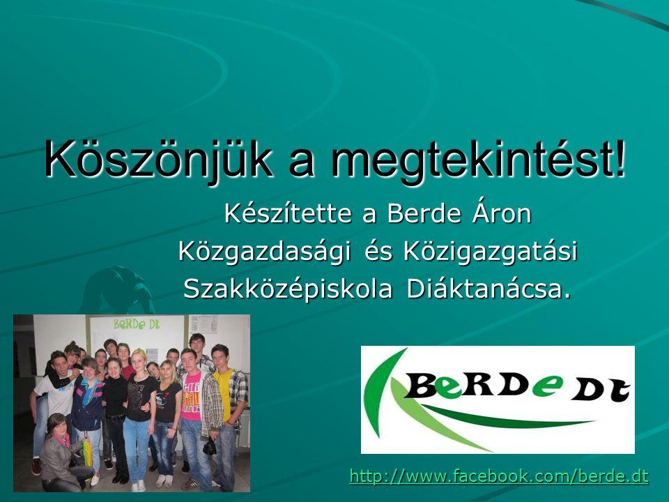 Köszönjük a megtekintést! Készítette a Berde Áron Közgazdasági és Közigazgatási Szakközépiskola Diáktanácsa. http://www.facebook.com/berde.dt