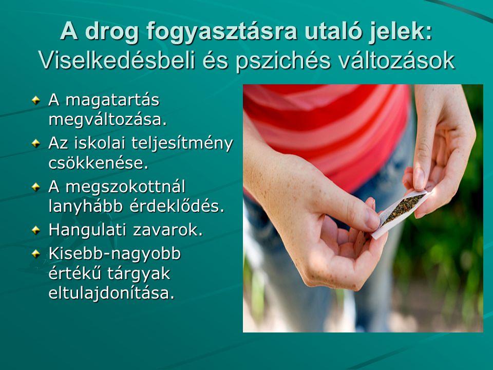 A drog fogyasztásra utaló jelek: Viselkedésbeli és pszichés változások A magatartás megváltozása. Az iskolai teljesítmény csökkenése. A megszokottnál