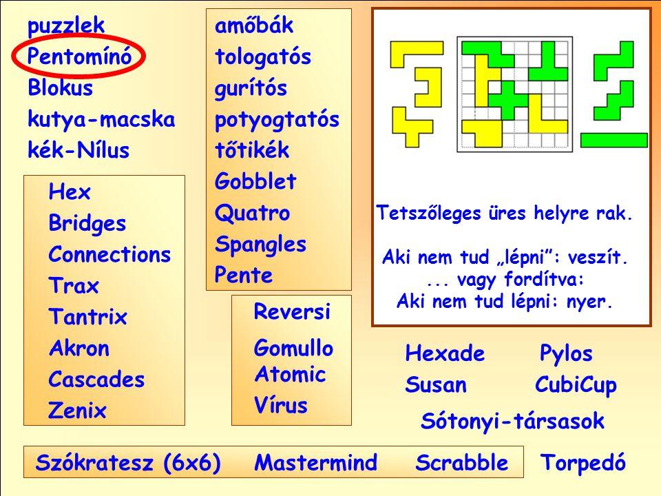 Sótonyi-társasok Reversi Pylos Pentomínó puzzlek kutya-macska Susan Blokus amőbák Pente tologatós gurítós potyogtatós tőtikék Gobblet Quatro Spangles Hexade CubiCup Hex Vírus Atomic MastermindScrabble kék-Nílus GomulloAkron Zenix Tantrix Connections Trax Bridges Cascades Szókratesz (6x6) Tetszőleges üres helyre rak.