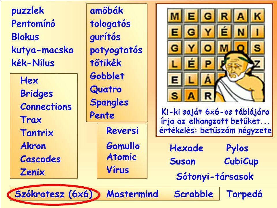 Sótonyi-társasok Reversi Pylos Pentomínó puzzlek kutya-macska Susan Blokus amőbák Pente tologatós gurítós potyogtatós tőtikék Gobblet Quatro Spangles Hexade CubiCup Hex Vírus Atomic MastermindScrabble kék-Nílus GomulloAkron Zenix Tantrix Connections Trax Bridges Cascades Szókratesz (6x6) Ki-ki saját 6x6-os táblájára írja az elhangzott betűket...