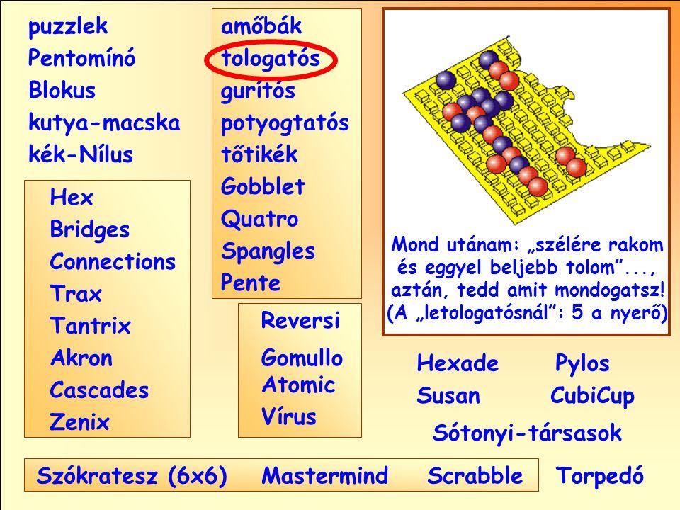 """Sótonyi-társasok Reversi Pylos Pentomínó puzzlek kutya-macska Susan Blokus amőbák Pente tologatós gurítós potyogtatós tőtikék Gobblet Quatro Spangles Hexade CubiCup Hex Vírus Atomic MastermindScrabble kék-Nílus GomulloAkron Zenix Tantrix Connections Trax Bridges Cascades Szókratesz (6x6) Mond utánam: """"szélére rakom és eggyel beljebb tolom ..., aztán, tedd amit mondogatsz."""