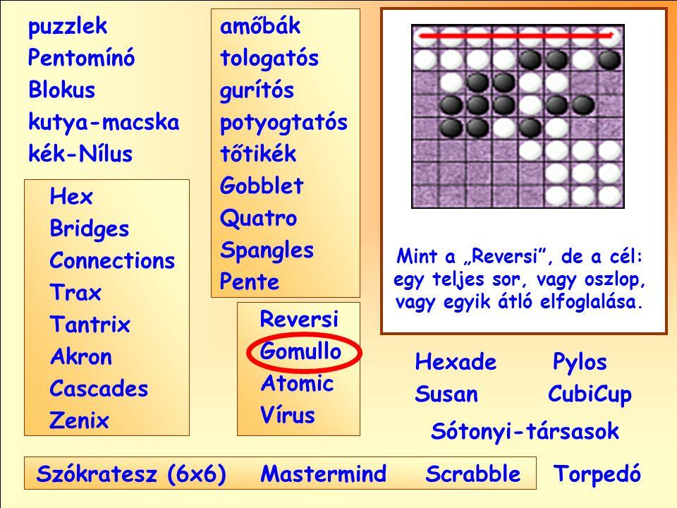 """Sótonyi-társasok Reversi Pylos Pentomínó puzzlek kutya-macska Susan Blokus amőbák Pente tologatós gurítós potyogtatós tőtikék Gobblet Quatro Spangles Hexade CubiCup Hex Vírus Atomic MastermindScrabble kék-Nílus Gomullo Akron Zenix Tantrix Connections Trax Bridges Cascades Szókratesz (6x6) Mint a """"Reversi , de a cél: egy teljes sor, vagy oszlop, vagy egyik átló elfoglalása."""