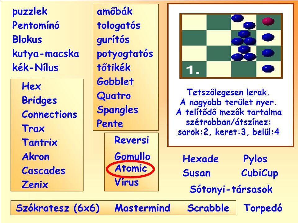 Sótonyi-társasok Reversi Pylos Pentomínó puzzlek kutya-macska Susan Blokus amőbák Pente tologatós gurítós potyogtatós tőtikék Gobblet Quatro Spangles Hexade CubiCup Hex Vírus Atomic MastermindScrabble kék-Nílus GomulloAkron Zenix Tantrix Connections Trax Bridges Cascades Szókratesz (6x6) Tetszőlegesen lerak.