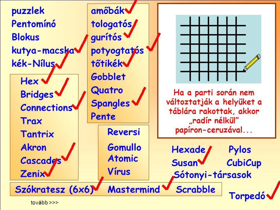 """Sótonyi-társasok Reversi Pylos Pentomínó puzzlek kutya-macska Susan Blokus amőbák Pente tologatós gurítós potyogtatós tőtikék Gobblet Quatro Spangles Hexade CubiCup Hex Vírus Atomic Torpedó MastermindScrabble kék-Nílus GomulloAkron Zenix Tantrix Connections Trax Bridges Cascades Szókratesz (6x6) Ha a parti során nem változtatják a helyüket a táblára rakottak, akkor """"radír nélkül papíron-ceruzával..."""