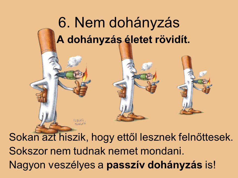 6.Nem dohányzás A dohányzás életet rövidít. Sokan azt hiszik, hogy ettől lesznek felnőttesek.