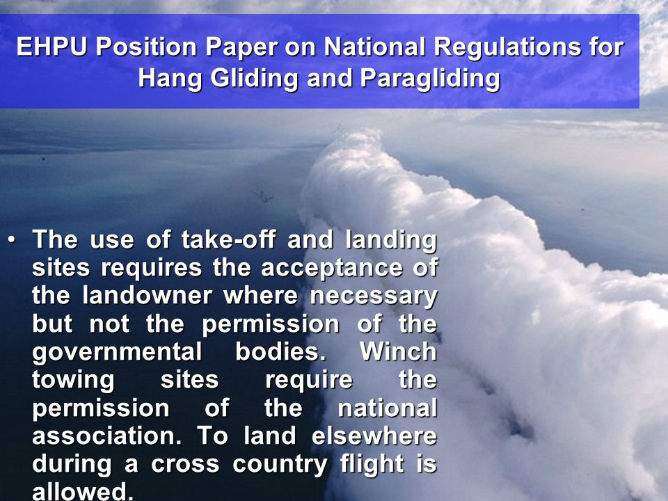 EHPU Position Paper on National Regulations for Hang Gliding and Paragliding •The use of take-off and landing sites requires the acceptance of the landowner where necessary but not the permission of the governmental bodies.
