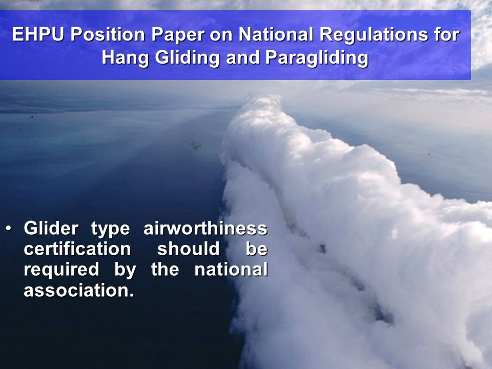 EHPU Position Paper on National Regulations for Hang Gliding and Paragliding •Glider type airworthiness certification should be required by the national association.