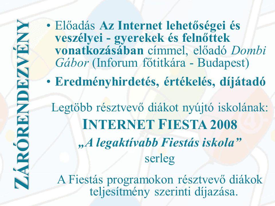 """Z ÁRÓRENDEZVÉNY •Előadás Az Internet lehetőségei és veszélyei - gyerekek és felnőttek vonatkozásában címmel, előadó Dombi Gábor (Inforum főtitkára - Budapest) •Eredményhirdetés, értékelés, díjátadó Legtöbb résztvevő diákot nyújtó iskolának: I NTERNET F IESTA 2008 """"A legaktívabb Fiestás iskola serleg A Fiestás programokon résztvevő diákok teljesítmény szerinti díjazása."""