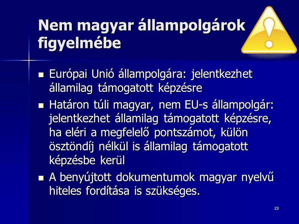 23 Nem magyar állampolgárok figyelmébe  Európai Unió állampolgára: jelentkezhet államilag támogatott képzésre  Határon túli magyar, nem EU-s állampo